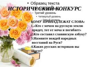 ИСТОРИЧЕСКИЙ КОНКУРС КОМУ ПРИНАДЛЕЖАТ СЛОВА: 1.«Кто с мечом на русскую землю