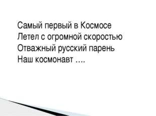 Самый первый в Космосе Летел с огромной скоростью Отважный русский парень На
