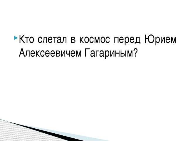 Кто слетал в космос перед Юрием Алексеевичем Гагариным?