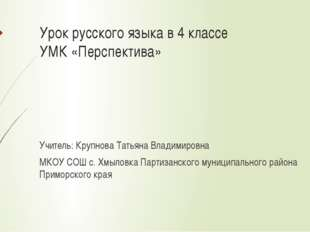 Урок русского языка в 4 классе УМК «Перспектива» Учитель: Крупнова Татьяна Вл