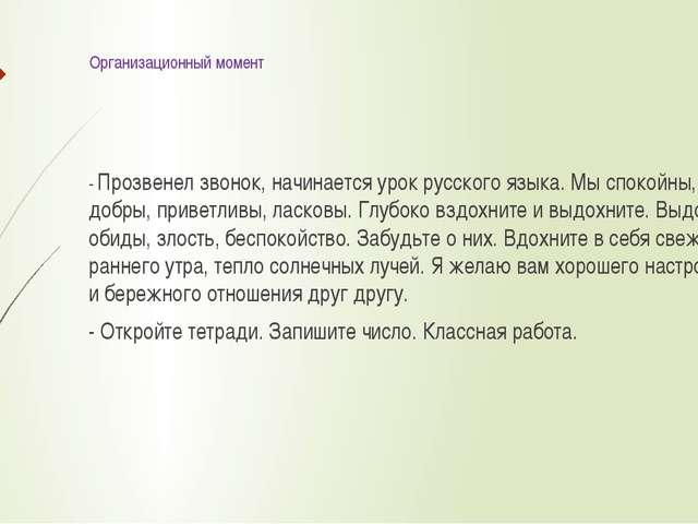 Организационный момент - Прозвенел звонок, начинается урок русского языка. Мы...