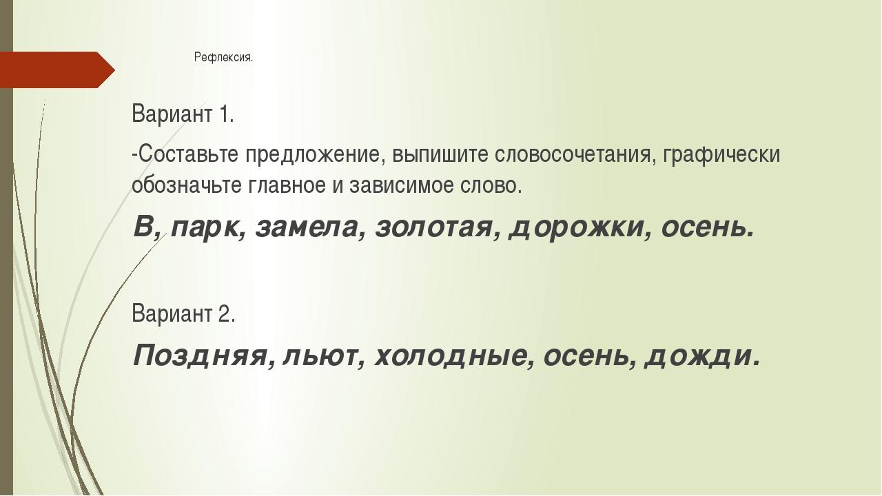 Рефлексия. Вариант 1. -Составьте предложение, выпишите словосочетания, графич...