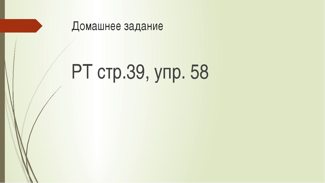 Домашнее задание РТ стр.39, упр. 58