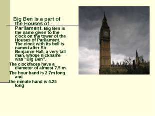 Big Ben is a part of the Houses of Parliament. Big Ben is the name given to