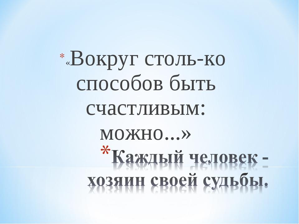 «Вокруг столько способов быть счастливым: можно...»