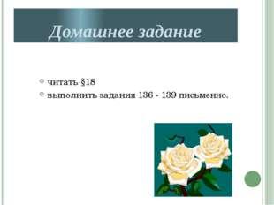 Домашнее задание читать §18 выполнить задания 136 - 139 письменно.