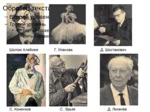 Шолом Алейхем Г. Уланова Д. Шостакович С. Коненков С. Эрьзя Д. Лихачёв