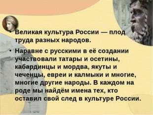 Великая культура России — плод труда разных народов. Наравне с русскими в её