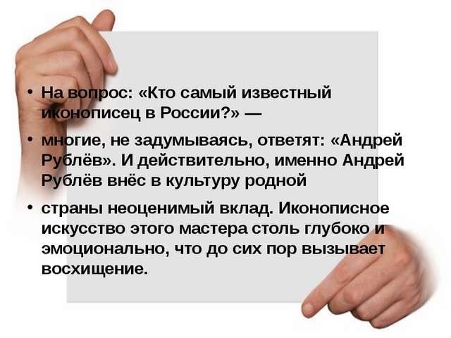 На вопрос: «Кто самый известный иконописец в России?» — многие, не задумывая...