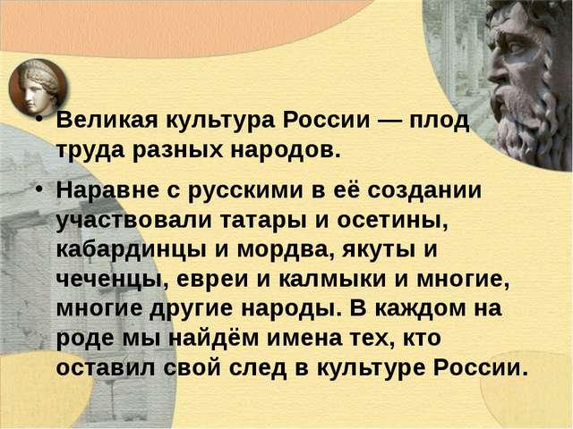 Великая культура России — плод труда разных народов. Наравне с русскими в её...