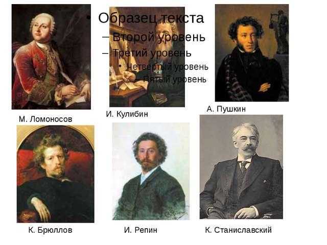 М. Ломоносов И. Кулибин А. Пушкин К. Брюллов И. Репин К. Станиславский