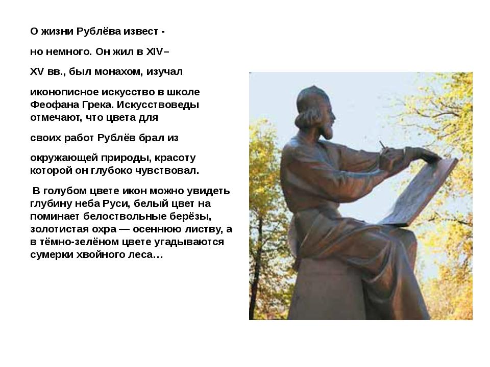 О жизни Рублёва извест - но немного. Он жил в XIV– XV вв., был монахом, изуч...