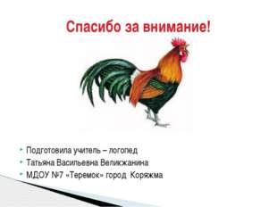Подготовила учитель – логопед Татьяна Васильевна Великжанина МДОУ №7 «Теремо
