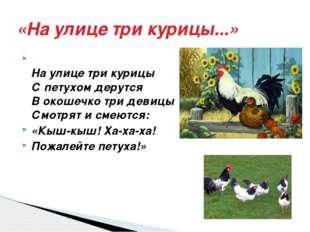 «На улице три курицы...» На улице три курицы С петухом дерутся В окошечко три