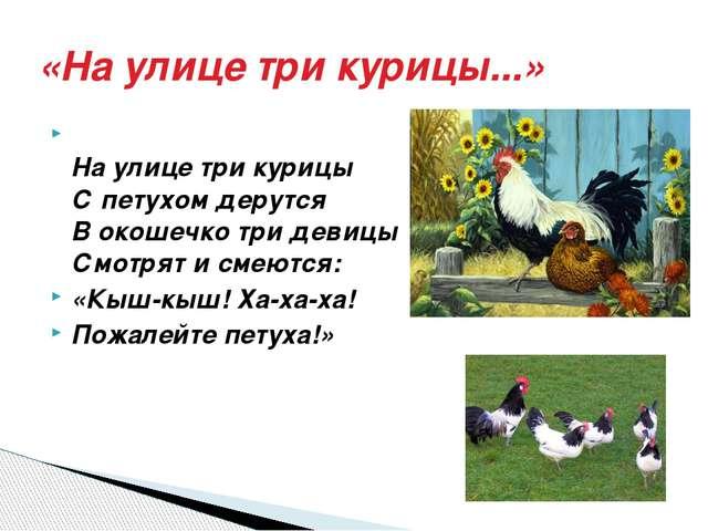 «На улице три курицы...» На улице три курицы С петухом дерутся В окошечко три...