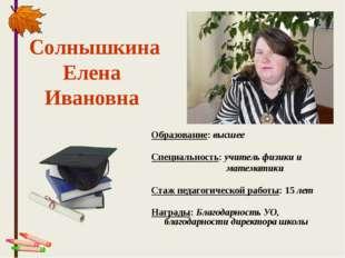 Образование: высшее Специальность: учитель физики и математики Стаж педагогич