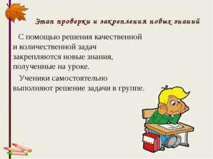Этап проверки и закрепления новых знаний С помощью решения качественной и кол