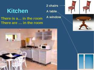 Kitchen There is a… in the room There are … in the room 2 chairs A table A w