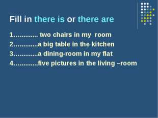 Fill in there is or there are 1….......... two chairs in my room 2…..........