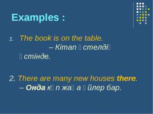 Examples : The book is on the table. – Кітап үстелдің үстінде. 2. There are