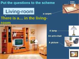 : Living-room Put the questions to the scheme A picture a carpet A lamp An ar