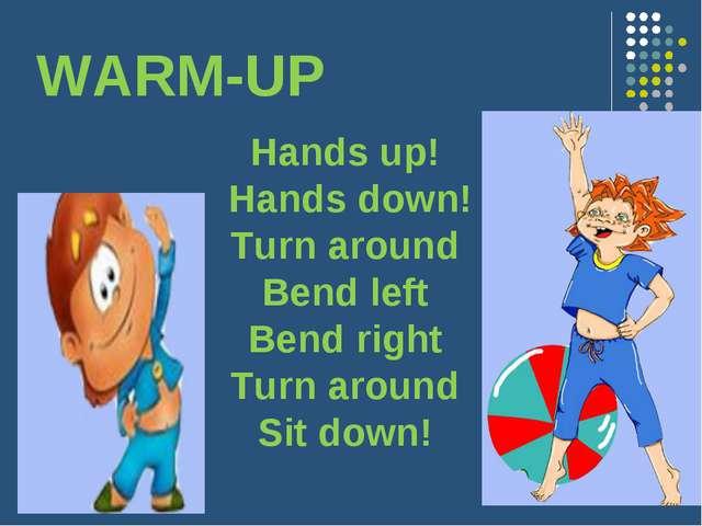 WARM-UP Hands up! Hands down! Turn around Bend left Bend right Turn around Si...