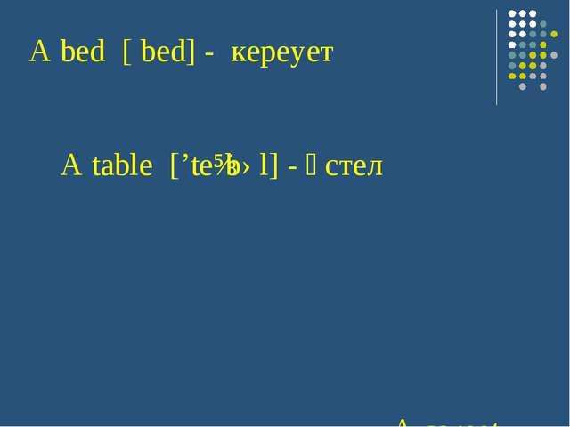 A bed [ bed] - кереует A table ['teɪbəl]- үстел A carpet ['kɑ:rpɪt] - кіле...