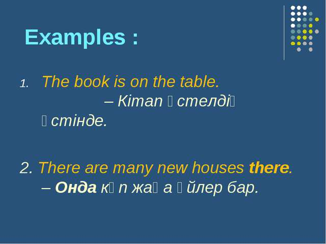 Examples : The book is on the table. – Кітап үстелдің үстінде. 2. There are...