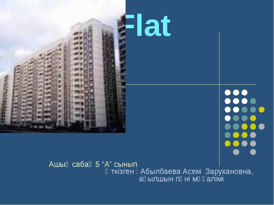 """My Flat Ашық сабақ 5 """"А"""" сынып Өткізген : Абылбаева Асем Зарухановна, ағылшын..."""