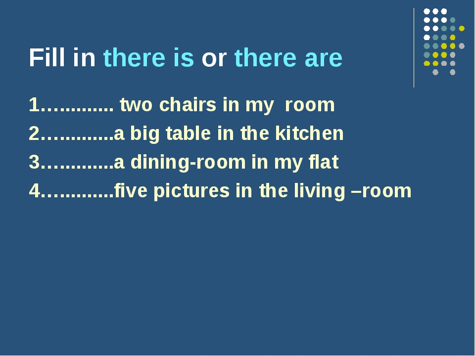Fill in there is or there are 1….......... two chairs in my room 2….............
