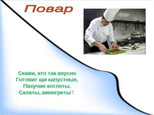 Скажи, кто так вкусно Готовит щи капустные, Пахучие котлеты, Салаты, винегреты?