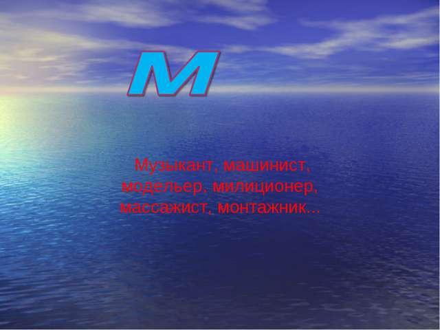 Музыкант, машинист, модельер, милиционер, массажист, монтажник...