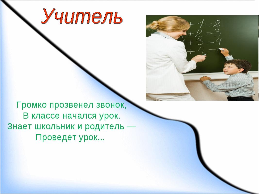 Громко прозвенел звонок, В классе начался урок. Знает школьник и родитель — П...