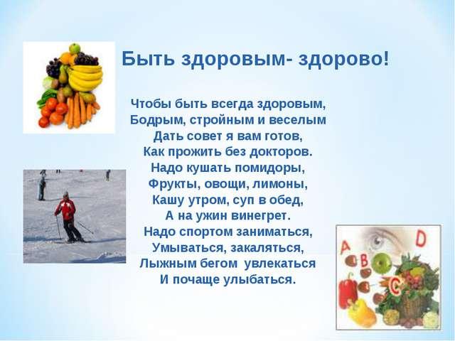 Быть здоровым- здорово! Чтобы быть всегда здоровым, Бодрым, стройным и весел...