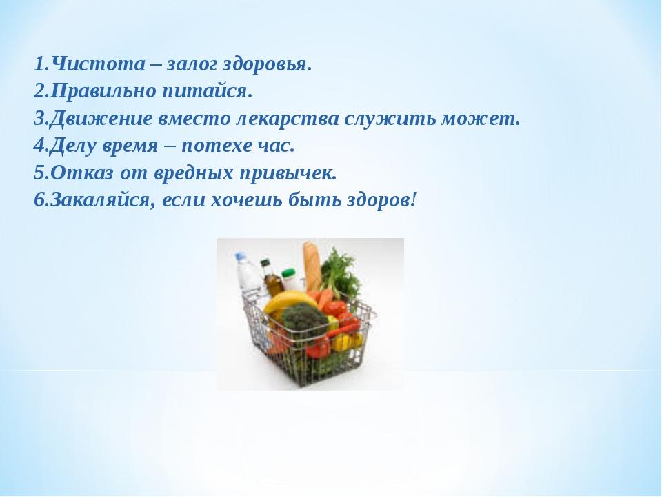 1.Чистота – залог здоровья. 2.Правильно питайся. 3.Движение вместо лекарства...