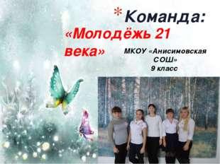 «Молодёжь 21 века» Команда: МКОУ «Анисимовская СОШ» 9 класс
