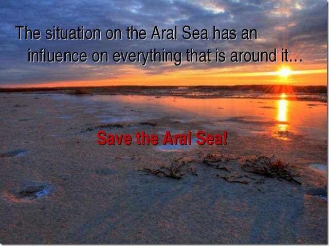 The situation on the Aral Sea has an influence on everything that is around i...