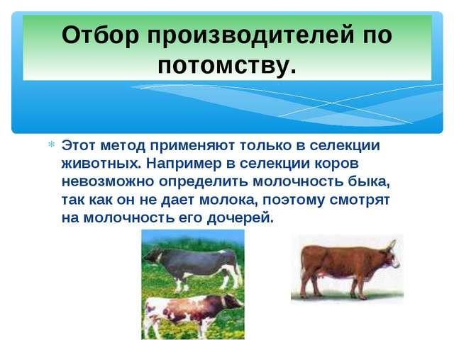 Этот метод применяют только в селекции животных. Например в селекции коров не...