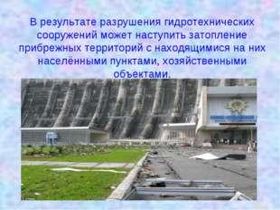 В результате разрушения гидротехнических сооружений может наступить затоплени
