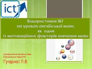Доповідь вчителя англійської мови Комсомольської гімназії №2 Гутаріної Л.В.