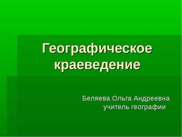 Географическое краеведение Беляева Ольга Андреевна учитель географии