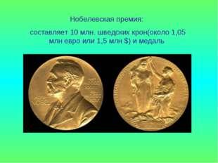 Нобелевская премия: составляет 10 млн. шведских крон(около 1,05 млн евро или