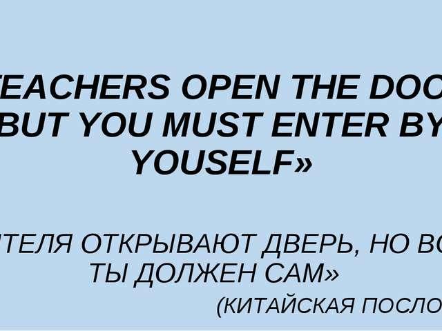 «TEACHERS OPEN THE DOOR, BUT YOU MUST ENTER BY YOUSELF» «УЧИТЕЛЯ ОТКРЫВАЮТ ДВ...