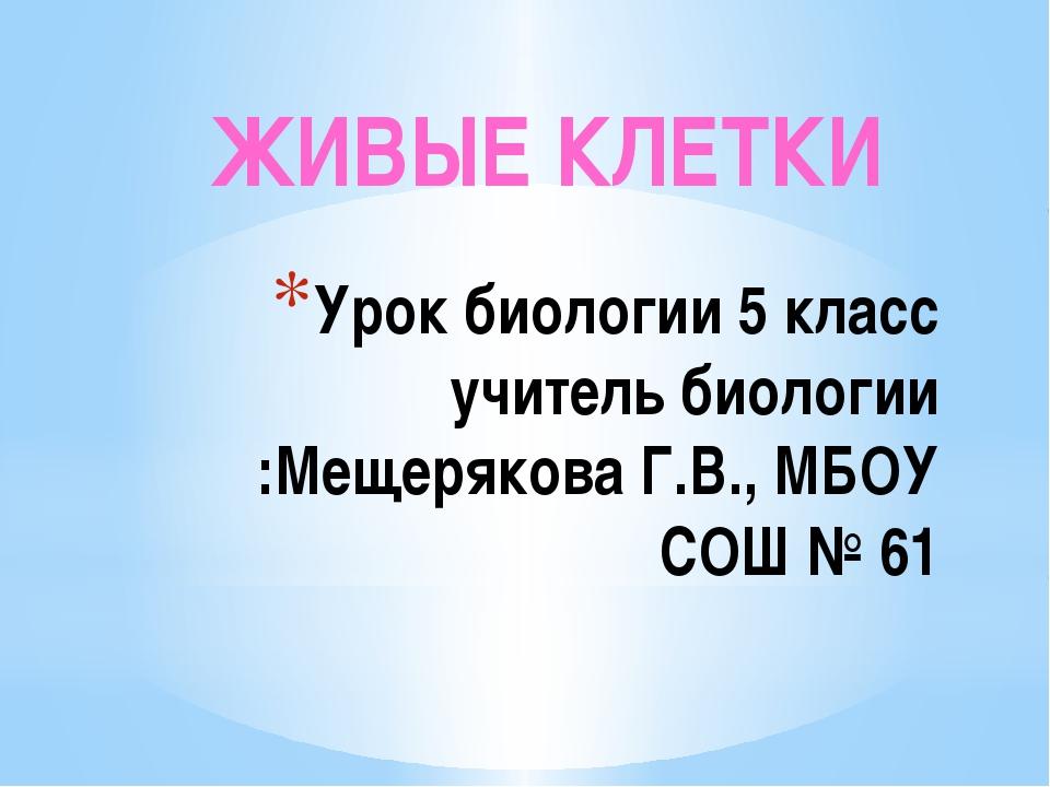 Урок биологии 5 класс учитель биологии :Мещерякова Г.В., МБОУ СОШ № 61 ЖИВЫЕ...