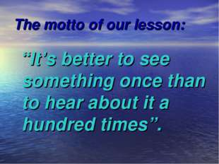 "The motto of our lesson: ""It's better to see something once than to hear abou"