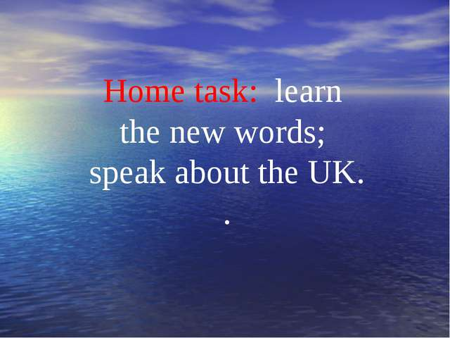 Home task: learn the new words; speak about the UK. .