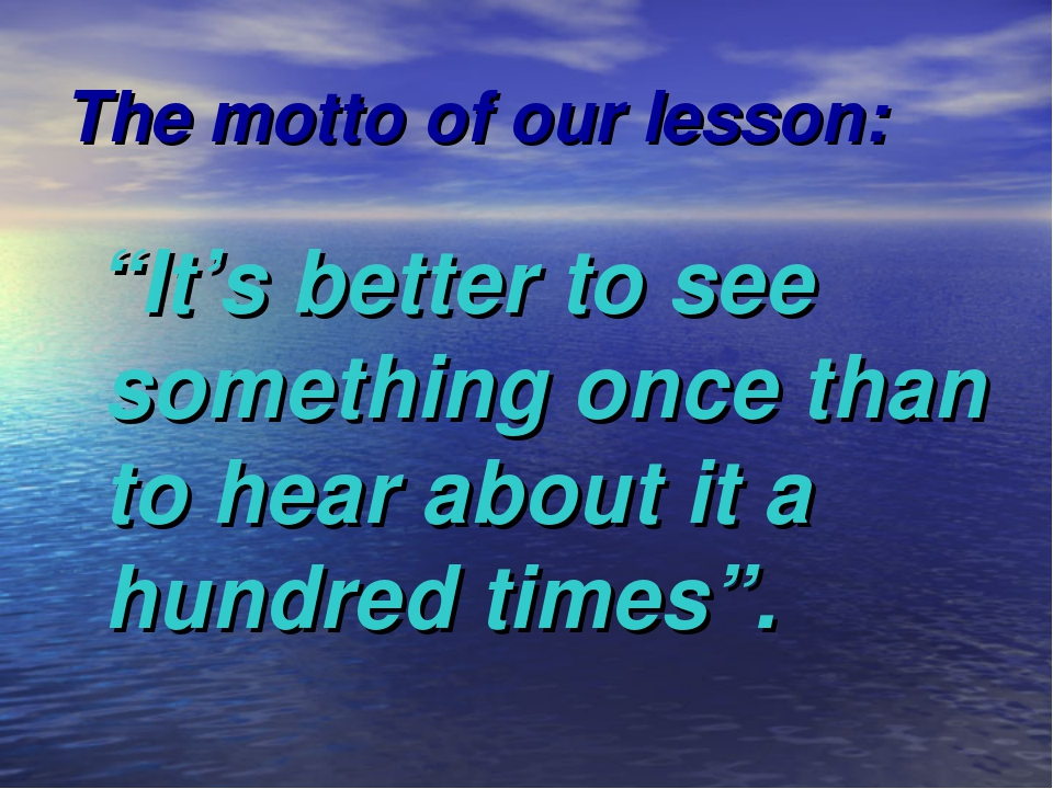 "The motto of our lesson: ""It's better to see something once than to hear abou..."