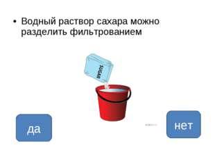Водный раствор сахара можно разделить фильтрованием да нет