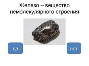 Железо – вещество немолекулярного строения да нет