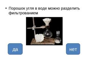 Порошок угля в воде можно разделить фильтрованием нет да